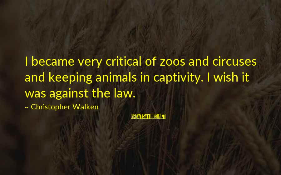 Animals In Zoos Sayings By Christopher Walken: I became very critical of zoos and circuses and keeping animals in captivity. I wish