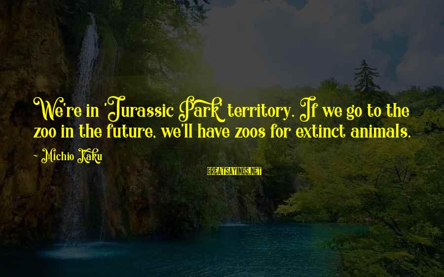 Animals In Zoos Sayings By Michio Kaku: We're in 'Jurassic Park' territory. If we go to the zoo in the future, we'll