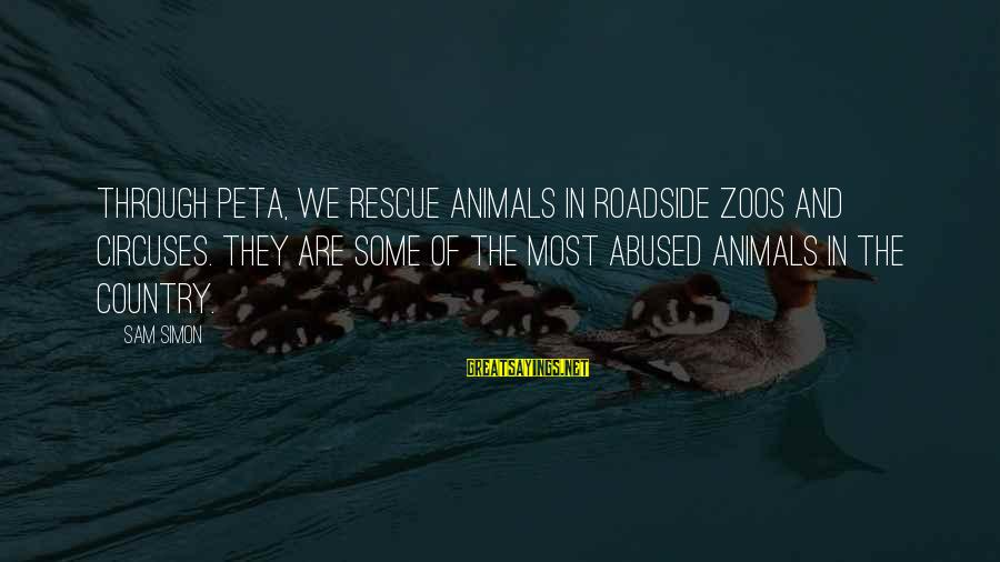 Animals In Zoos Sayings By Sam Simon: Through PETA, we rescue animals in roadside zoos and circuses. They are some of the