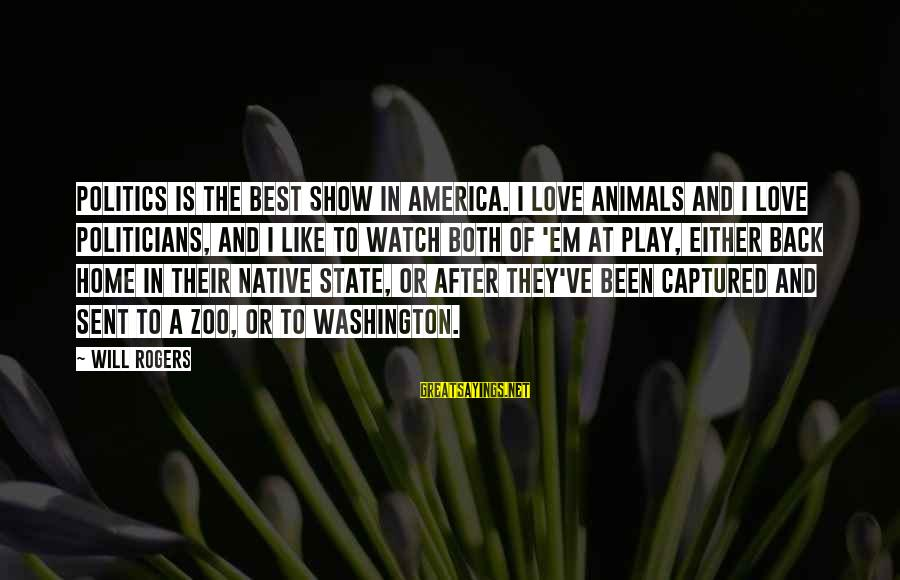 Animals In Zoos Sayings By Will Rogers: Politics is the best show in America. I love animals and I love politicians, and