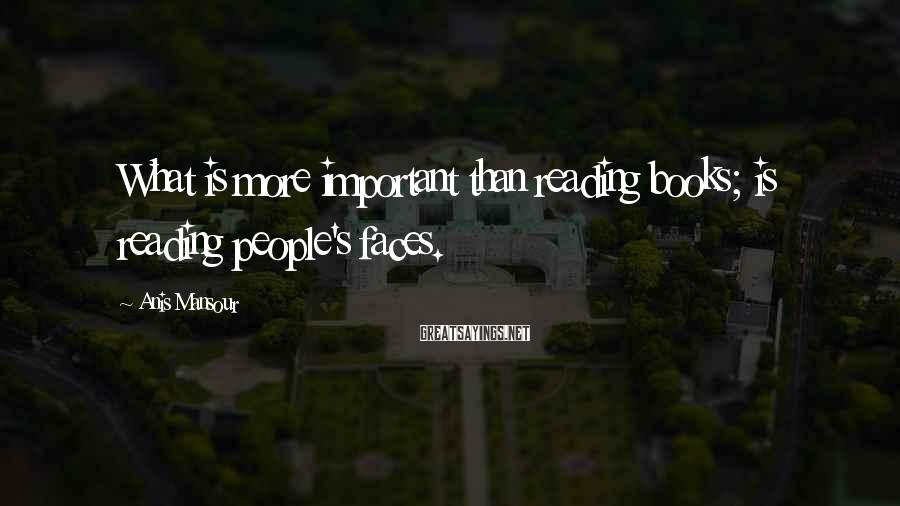Anis Mansour Sayings: What is more important than reading books; is reading people's faces.
