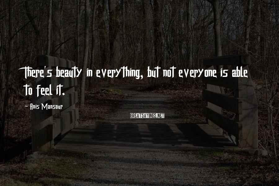 Anis Mansour Sayings: There's beauty in everything, but not everyone is able to feel it.