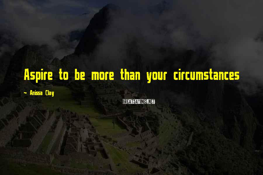 Anissa Clay Sayings: Aspire to be more than your circumstances