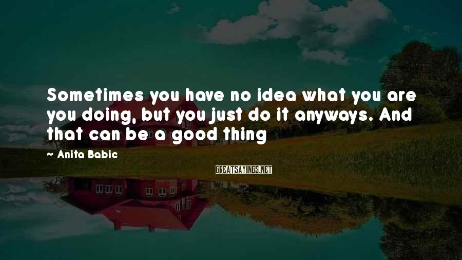 Anita Babic Sayings: Sometimes you have no idea what you are you doing, but you just do it