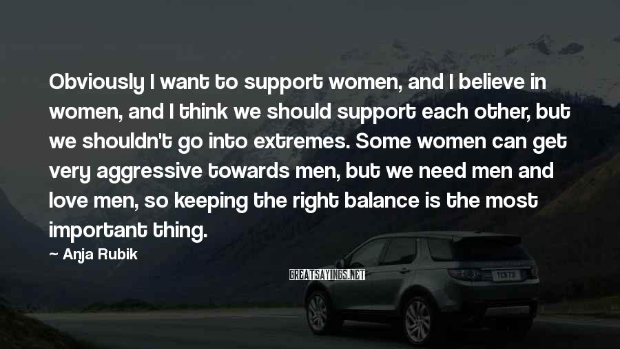 Anja Rubik Sayings: Obviously I want to support women, and I believe in women, and I think we
