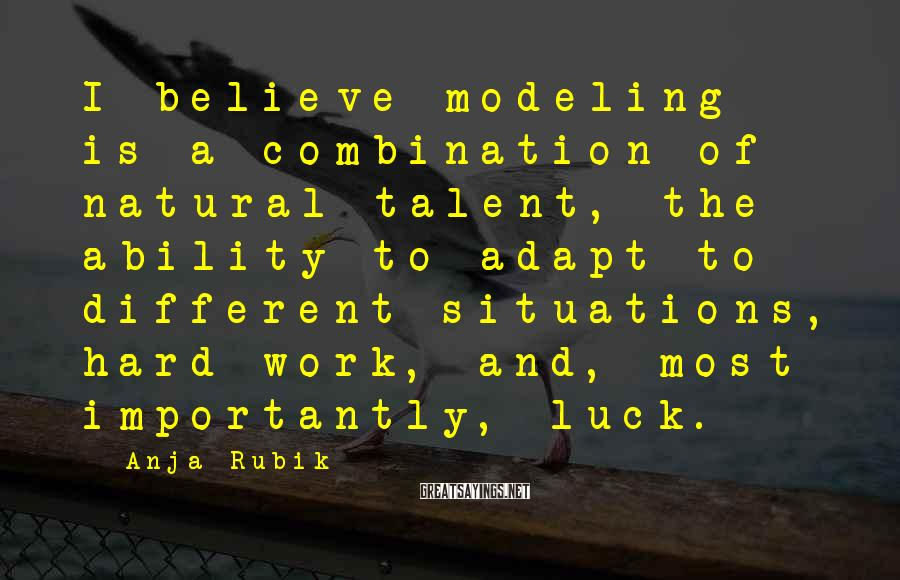 Anja Rubik Sayings: I believe modeling is a combination of natural talent, the ability to adapt to different