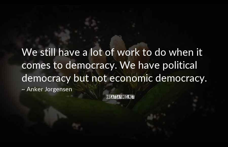Anker Jorgensen Sayings: We still have a lot of work to do when it comes to democracy. We