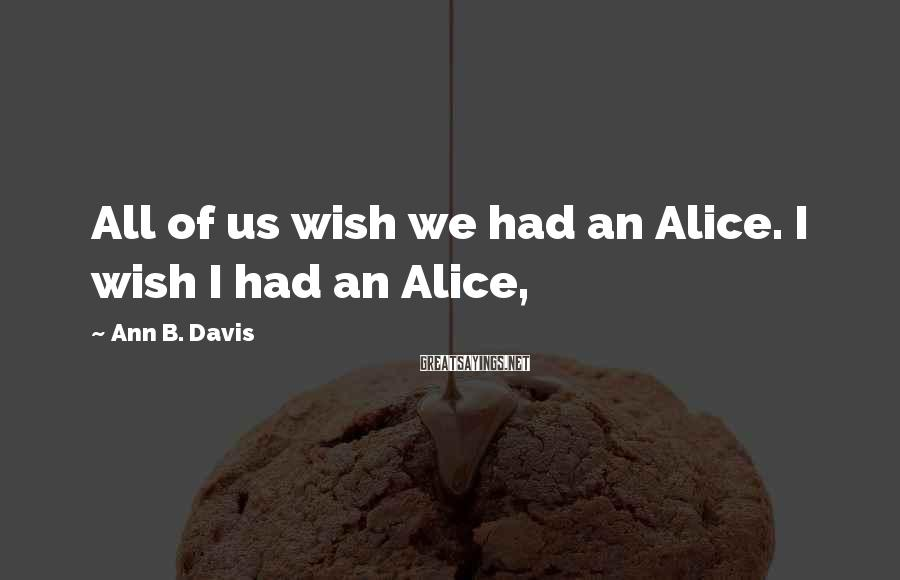 Ann B. Davis Sayings: All of us wish we had an Alice. I wish I had an Alice,