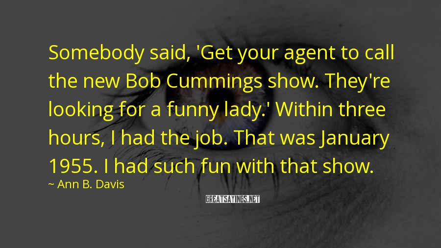 Ann B. Davis Sayings: Somebody said, 'Get your agent to call the new Bob Cummings show. They're looking for