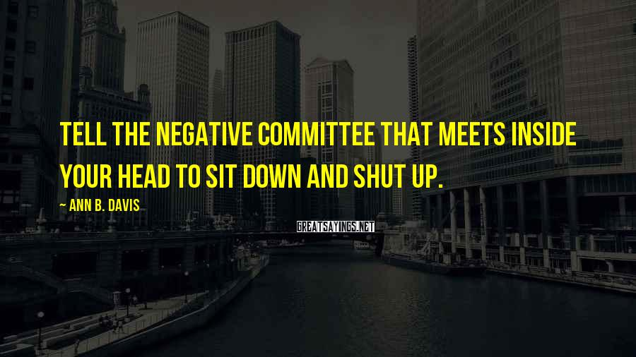 Ann B. Davis Sayings: Tell the negative committee that meets inside your head to sit down and shut up.