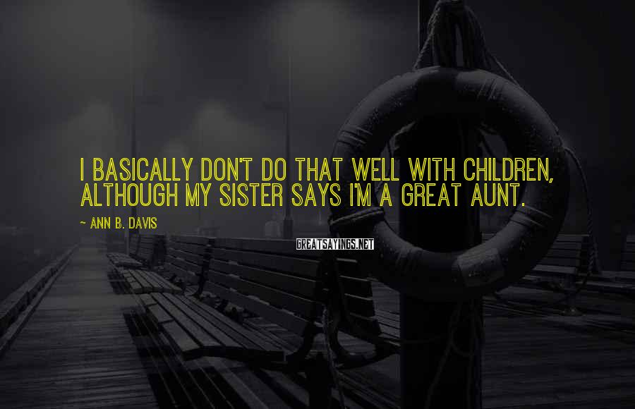 Ann B. Davis Sayings: I basically don't do that well with children, although my sister says I'm a great