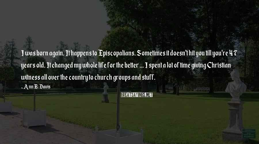 Ann B. Davis Sayings: I was born again. It happens to Episcopalians. Sometimes it doesn't hit you till you're
