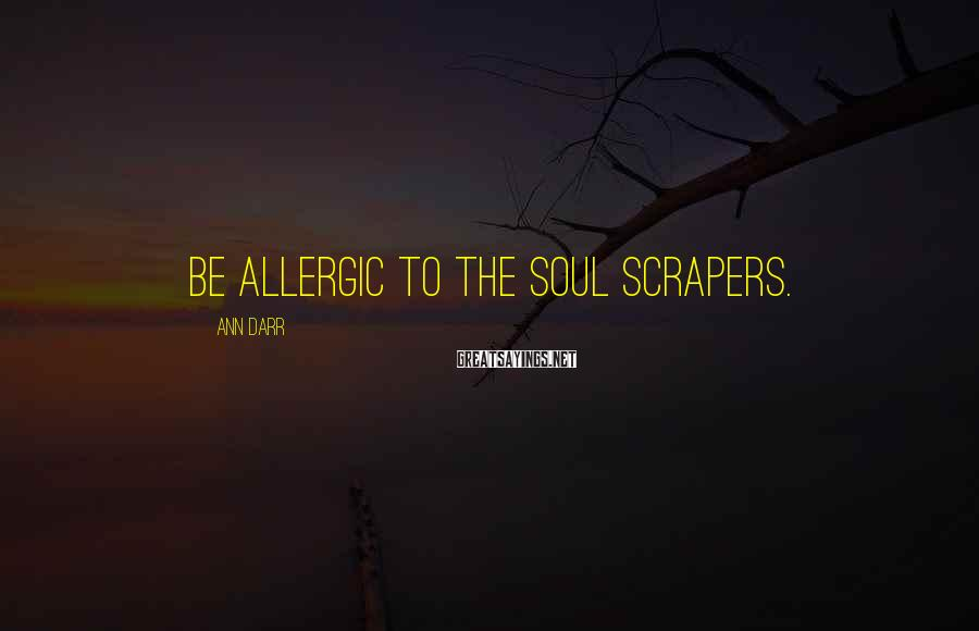 Ann Darr Sayings: Be allergic to the soul scrapers.