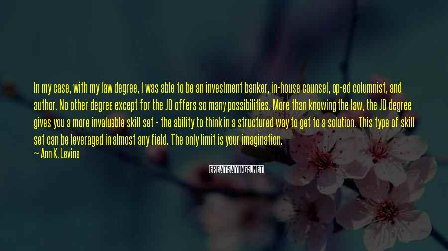Ann K. Levine Sayings: In my case, with my law degree, I was able to be an investment banker,