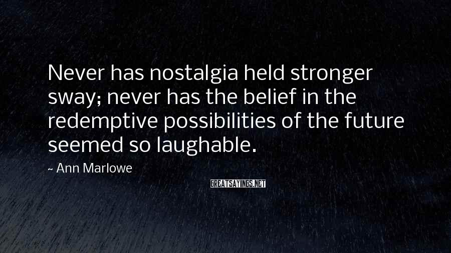Ann Marlowe Sayings: Never has nostalgia held stronger sway; never has the belief in the redemptive possibilities of