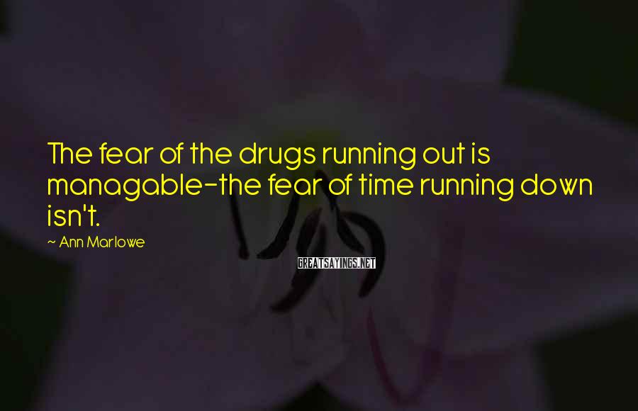 Ann Marlowe Sayings: The fear of the drugs running out is managable-the fear of time running down isn't.