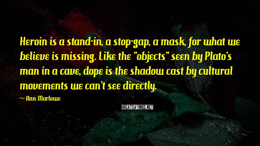 Ann Marlowe Sayings: Heroin is a stand-in, a stop-gap, a mask, for what we believe is missing. Like