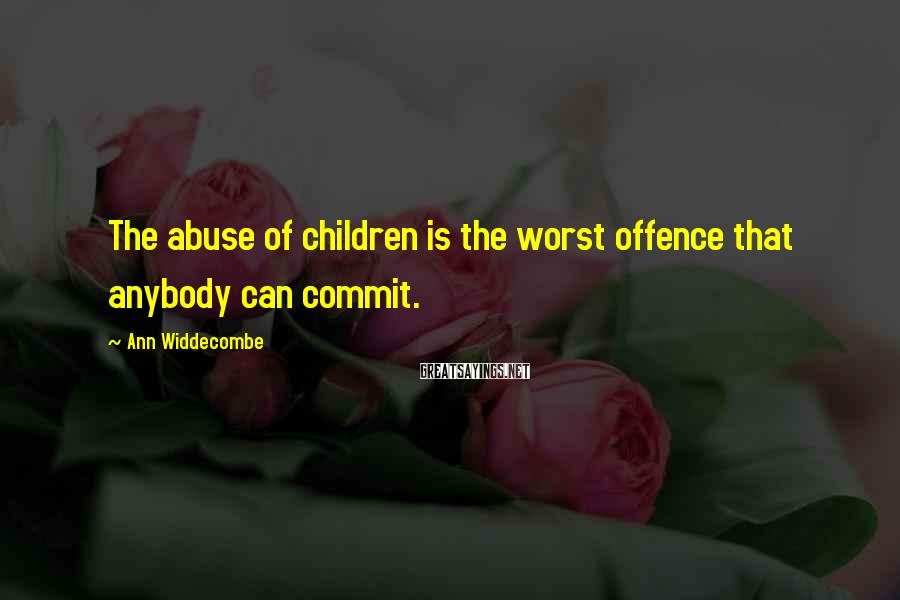 Ann Widdecombe Sayings: The abuse of children is the worst offence that anybody can commit.