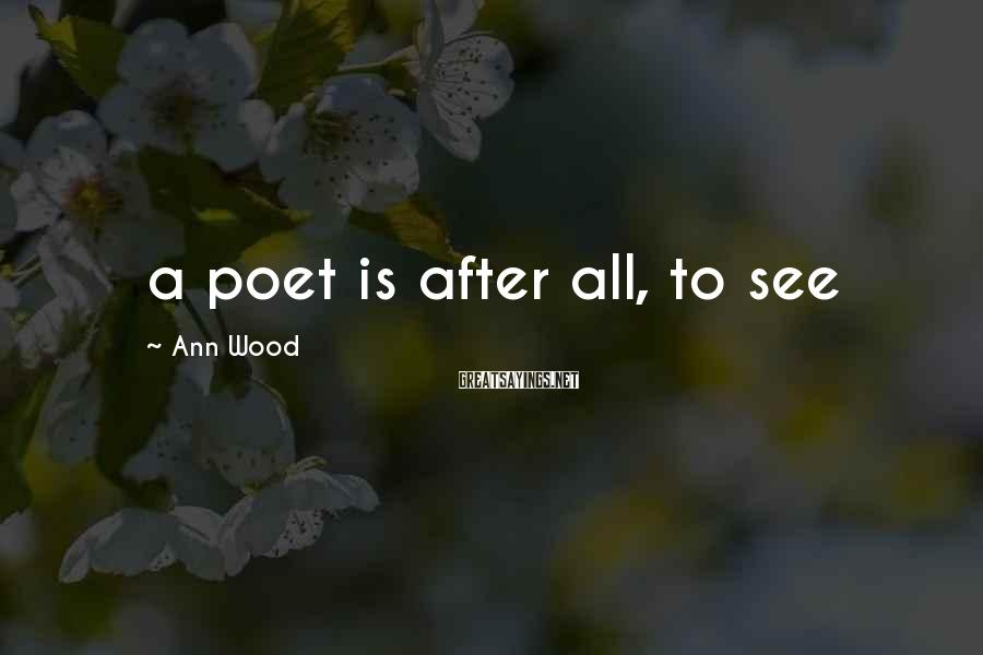 Ann Wood Sayings: a poet is after all, to see