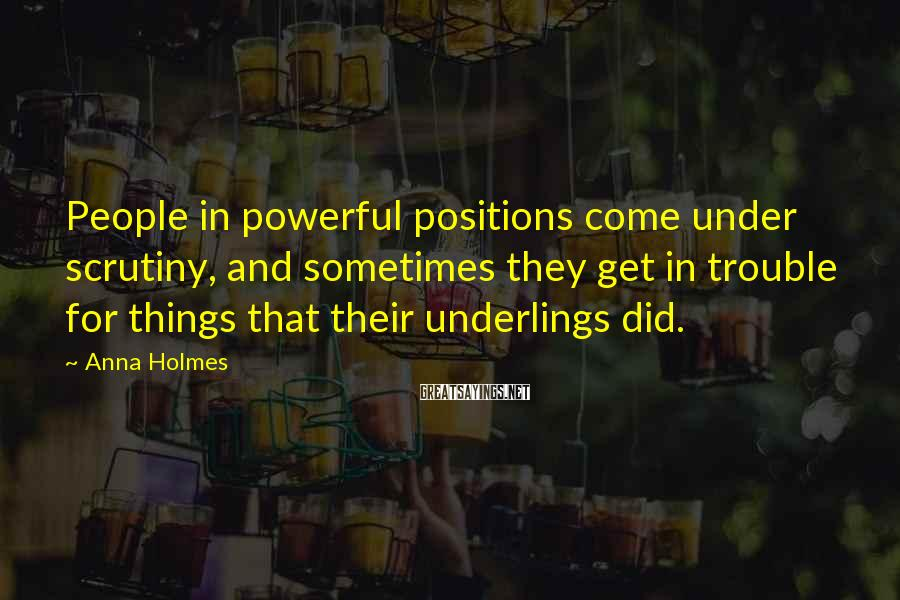 Anna Holmes Sayings: People in powerful positions come under scrutiny, and sometimes they get in trouble for things