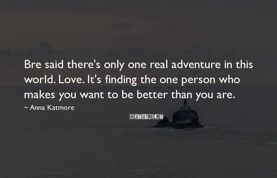 Anna Katmore Sayings: Bre said there's only one real adventure in this world. Love. It's finding the one