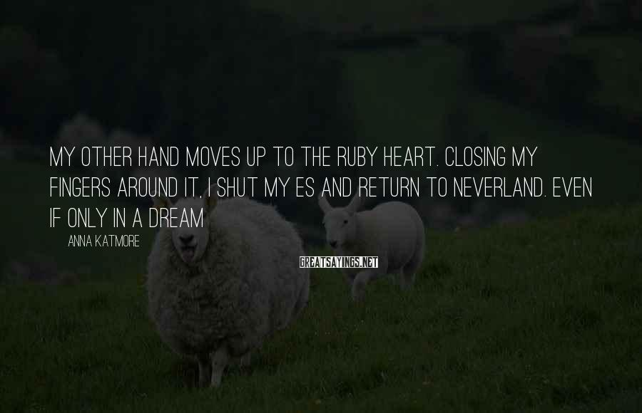 Anna Katmore Sayings: My other hand moves up to the ruby heart. Closing my fingers around it, I