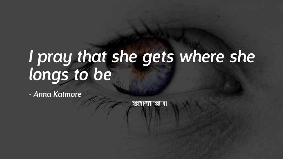 Anna Katmore Sayings: I pray that she gets where she longs to be