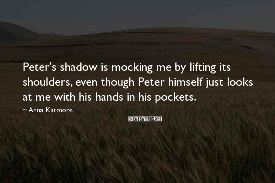 Anna Katmore Sayings: Peter's shadow is mocking me by lifting its shoulders, even though Peter himself just looks