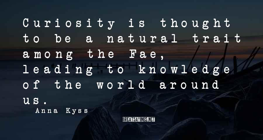 Anna Kyss Sayings: Curiosity is thought to be a natural trait among the Fae, leading to knowledge of