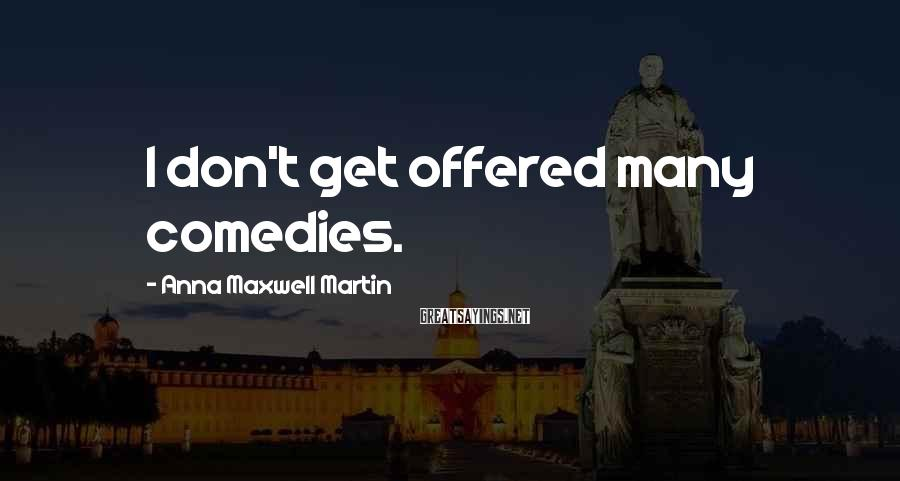 Anna Maxwell Martin Sayings: I don't get offered many comedies.