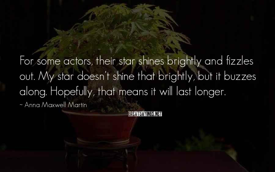 Anna Maxwell Martin Sayings: For some actors, their star shines brightly and fizzles out. My star doesn't shine that