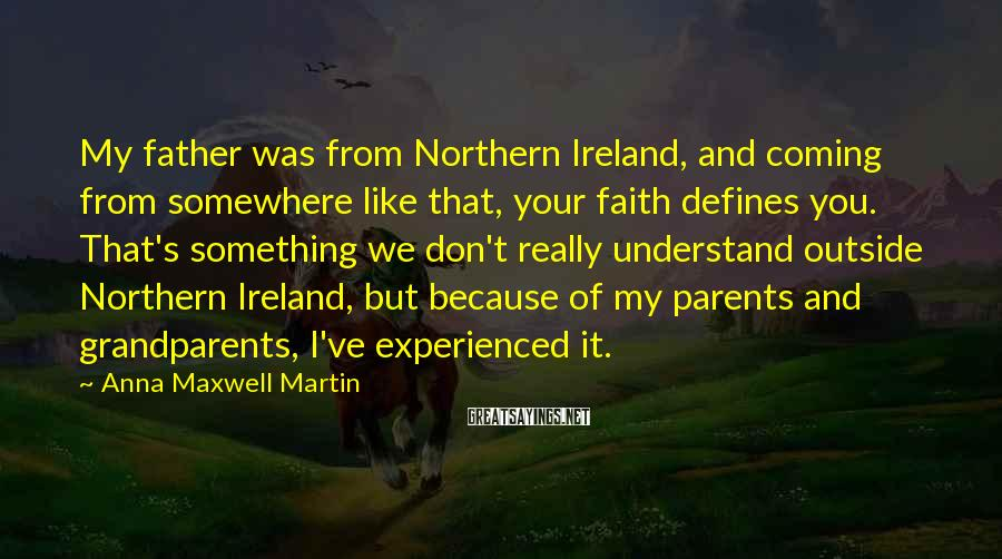 Anna Maxwell Martin Sayings: My father was from Northern Ireland, and coming from somewhere like that, your faith defines