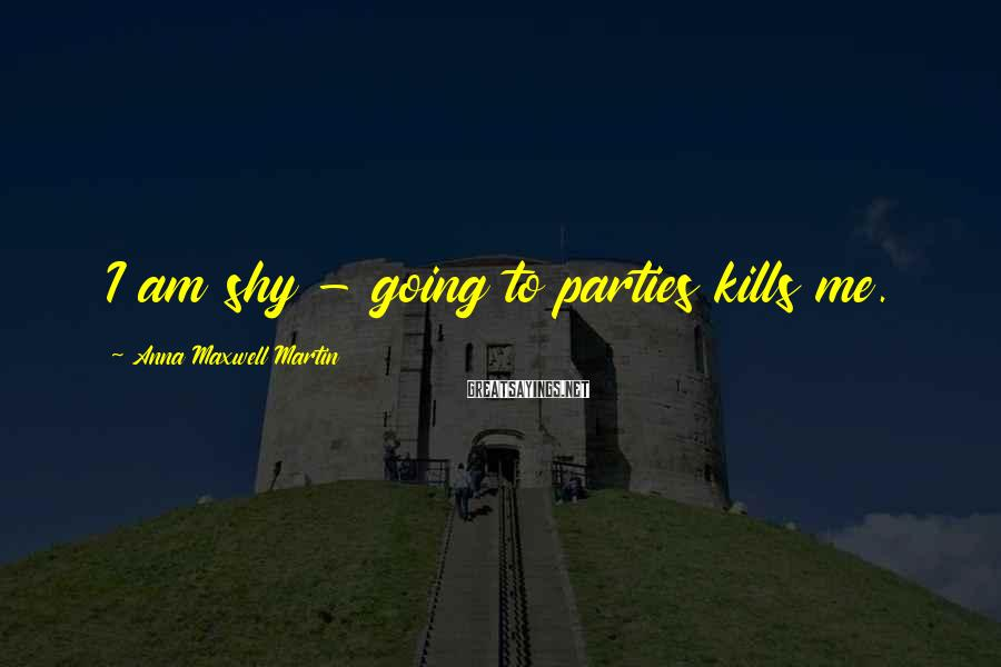 Anna Maxwell Martin Sayings: I am shy - going to parties kills me.