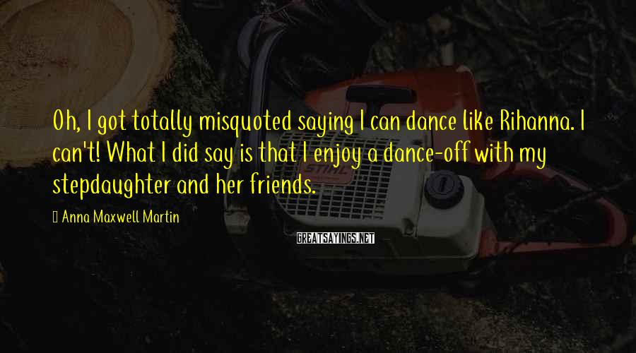 Anna Maxwell Martin Sayings: Oh, I got totally misquoted saying I can dance like Rihanna. I can't! What I