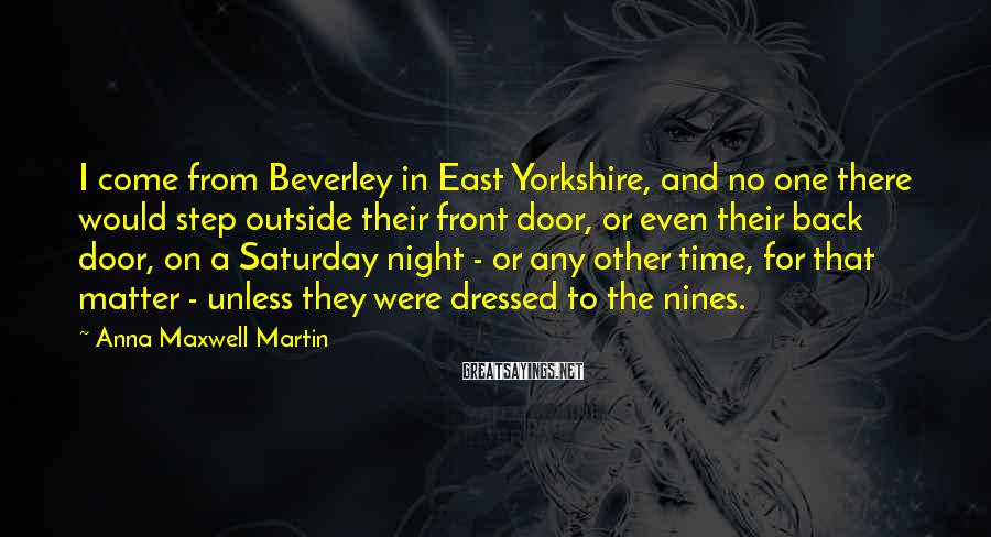 Anna Maxwell Martin Sayings: I come from Beverley in East Yorkshire, and no one there would step outside their