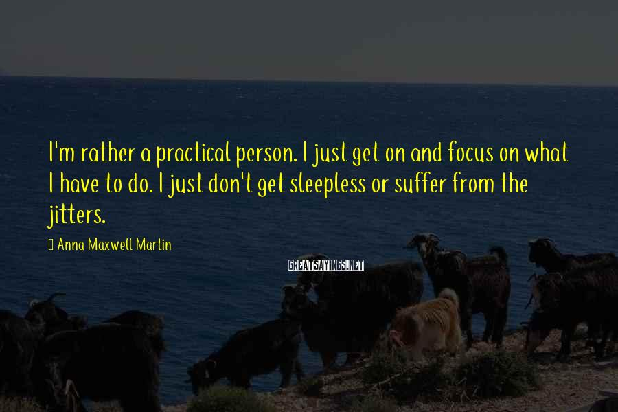 Anna Maxwell Martin Sayings: I'm rather a practical person. I just get on and focus on what I have