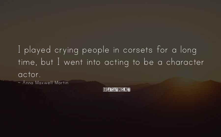 Anna Maxwell Martin Sayings: I played crying people in corsets for a long time, but I went into acting
