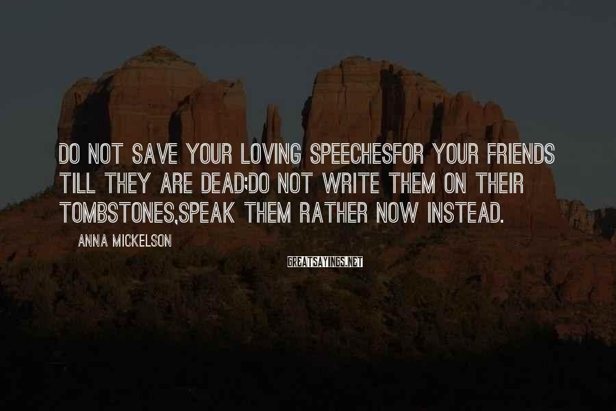 Anna Mickelson Sayings: Do not save your loving speechesFor your friends till they are dead;Do not write them