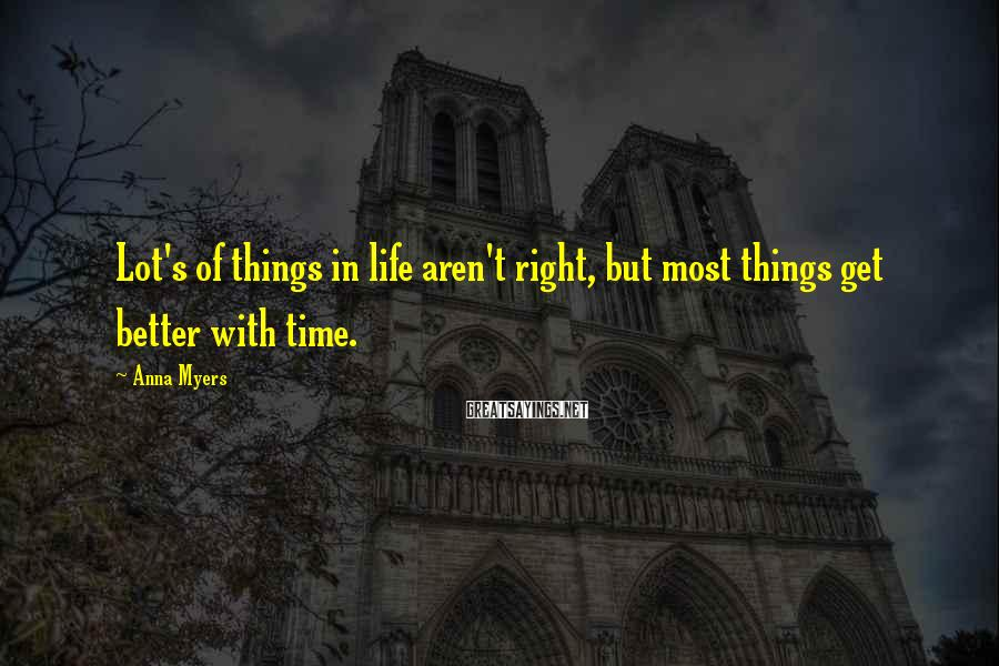 Anna Myers Sayings: Lot's of things in life aren't right, but most things get better with time.