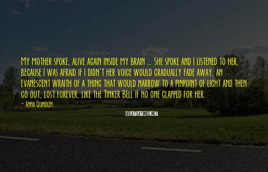 Anna Quindlen Sayings: My mother spoke, alive again inside my brain ... She spoke and I listened to