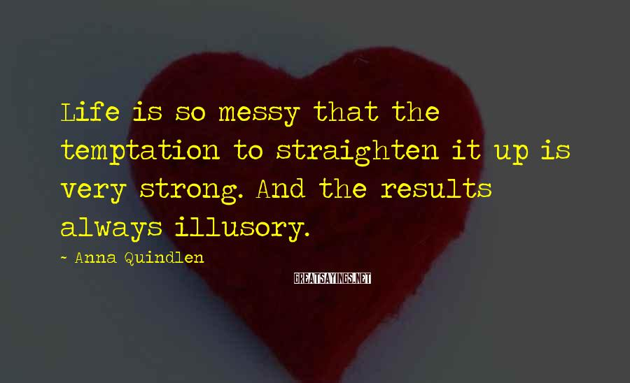 Anna Quindlen Sayings: Life is so messy that the temptation to straighten it up is very strong. And