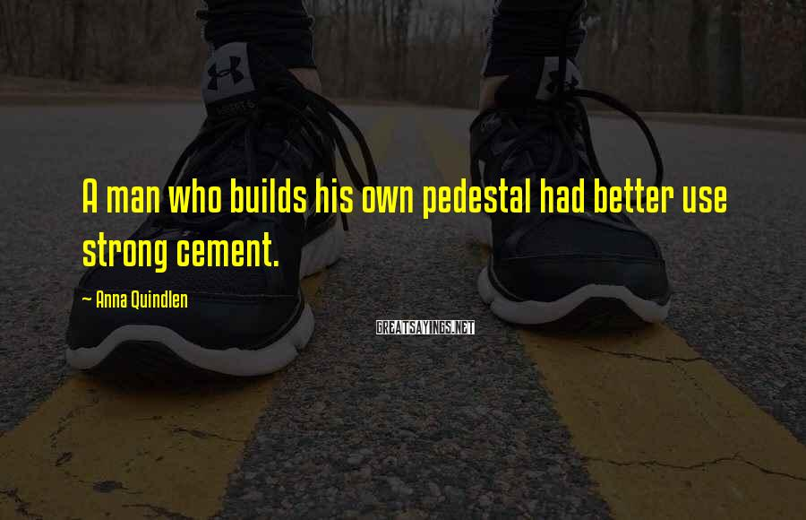 Anna Quindlen Sayings: A man who builds his own pedestal had better use strong cement.