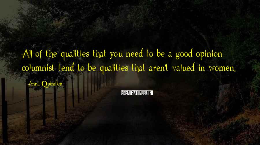 Anna Quindlen Sayings: All of the qualities that you need to be a good opinion columnist tend to