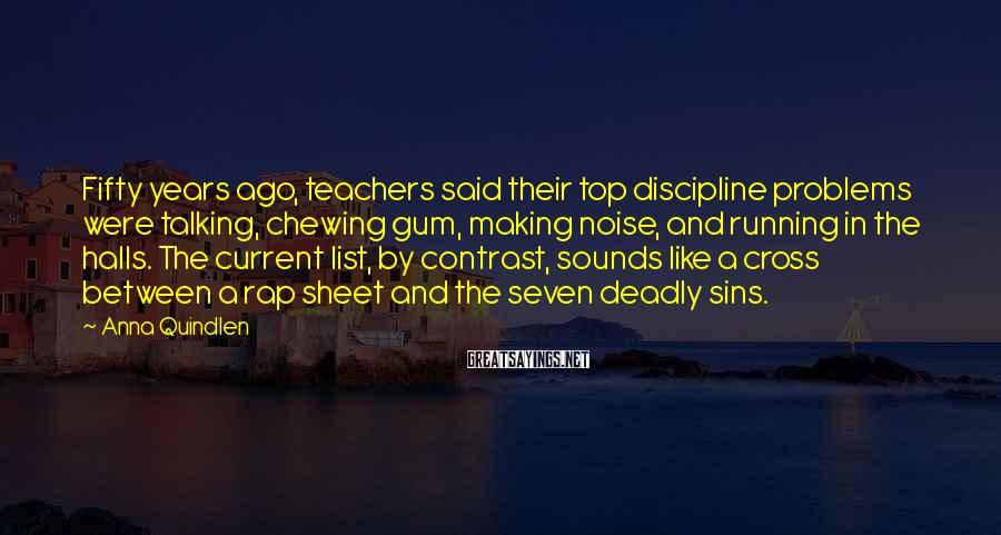 Anna Quindlen Sayings: Fifty years ago, teachers said their top discipline problems were talking, chewing gum, making noise,