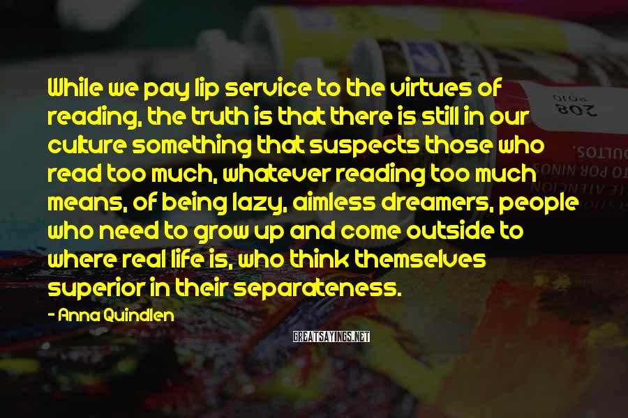 Anna Quindlen Sayings: While we pay lip service to the virtues of reading, the truth is that there