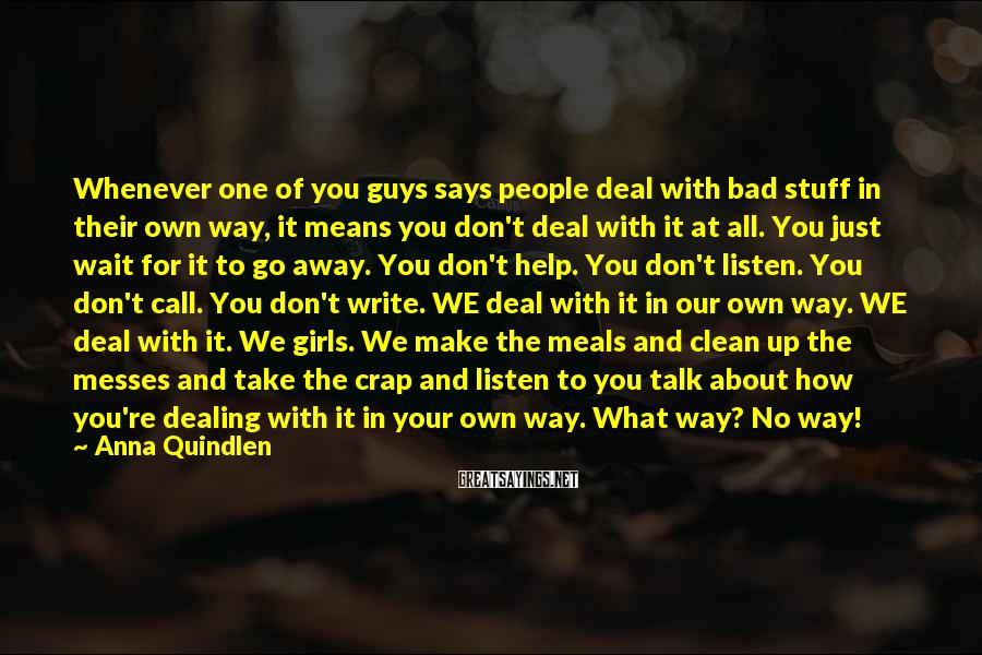 Anna Quindlen Sayings: Whenever one of you guys says people deal with bad stuff in their own way,