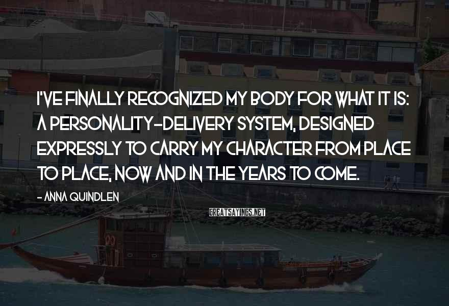 Anna Quindlen Sayings: I've finally recognized my body for what it is: a personality-delivery system, designed expressly to