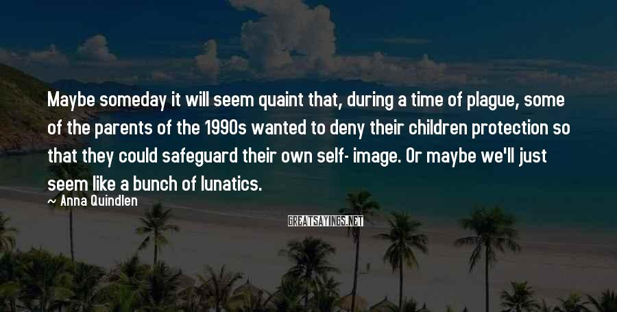 Anna Quindlen Sayings: Maybe someday it will seem quaint that, during a time of plague, some of the