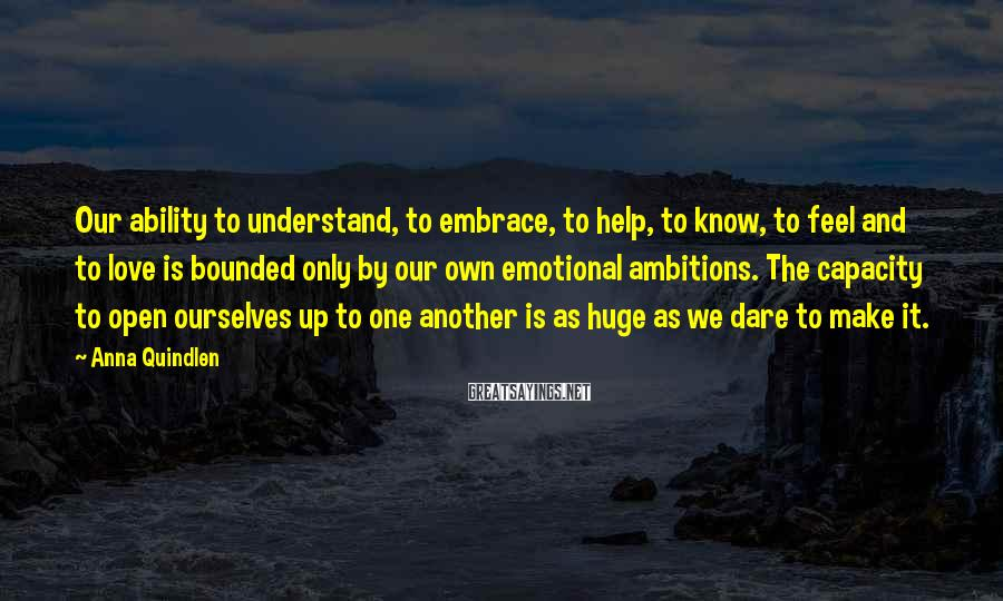 Anna Quindlen Sayings: Our ability to understand, to embrace, to help, to know, to feel and to love