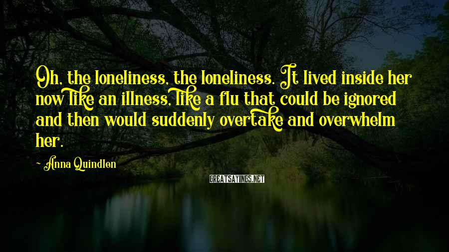 Anna Quindlen Sayings: Oh, the loneliness, the loneliness. It lived inside her now like an illness, like a